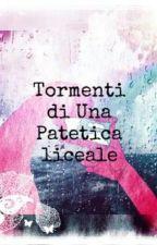 Tormenti Di Una Patetica Liceale by UnaCheConta