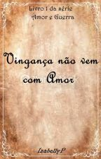 Vingança não vem com Amor by IzabellyP