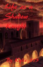 Life As A Shadow Knight by Kylie_375