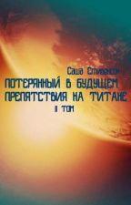 Потерянный в Будущем. Том 2:Препятствия на Титане by SashaStevenson