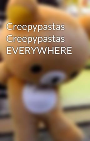 Creepypastas Creepypastas EVERYWHERE by ScarlletOsunaTostado