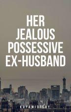 Her Jealous Possessive Ex-Husband by KuyaMistery