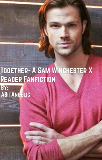 Sam Winchester x Reader: Together (A Supernatural Fanfic)