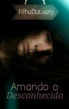 Amando o Desconhecido. (PARADA) by FilhaDaLua13