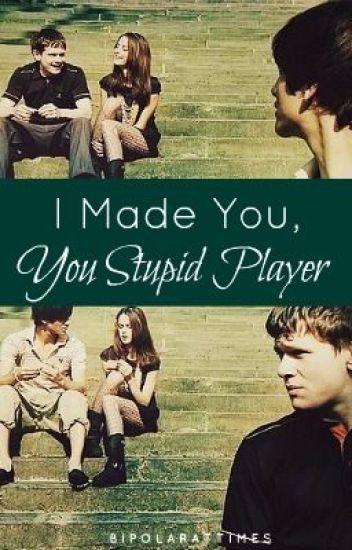 I Made You, You Stupid Player