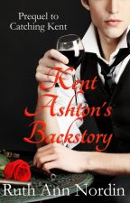 Kent Ashton's Backstory (Prequel to Catching Kent) by ruthannnordin