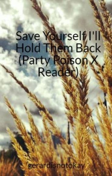 Save Yourself I'll Hold Them Back (Party Poison X Reader)