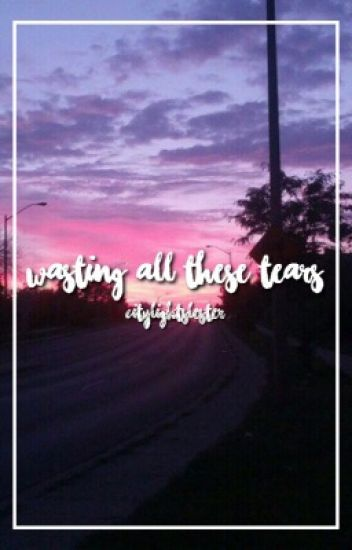 wasting all these tears//phan