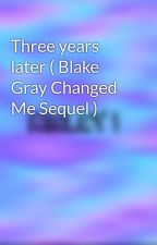 Three years later ( Blake Gray Changed Me Sequel ) by kinleyleannn