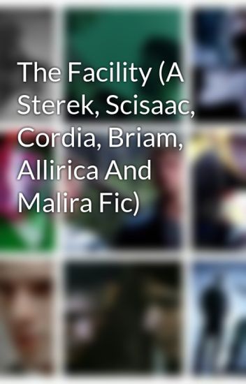 The Facility (A Sterek, Scisaac, Cordia, Briam, Allirica And Malira Fic)