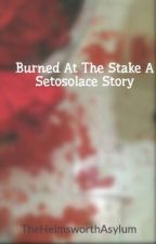 Burned At The Stake A Setosolace Story by TheHelmsworthAsylum