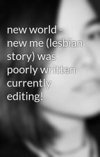 new world - new me (lesbian story) was poorly written currently editing! by cosmicjoke