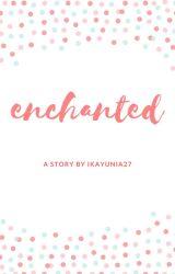 ENCHANTED by ikayunia27