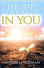 The Seed God Planted In You by standingtall23