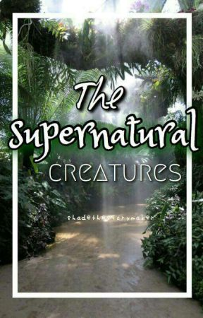 The Supernatural Creatures by ShadeTheStoryMaker