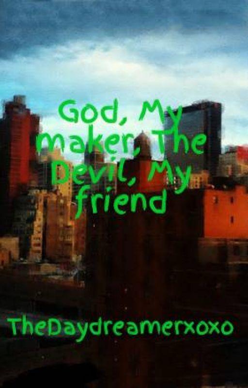 God, My maker, The Devil, My friend by TheDaydreamerxoxo