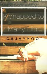 Kidnapped To Marry Him. (Fin) by Chumymoo
