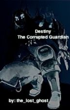 Destiny: The Corrupted Guardian by the_lost_ghost