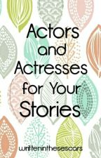 Actors And Actresses For Your Stories by writteninthesescars