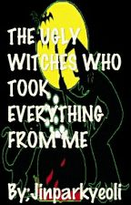 THE UGLY WITCHES WHO TOOK EVERYTHING FROM ME by jinparkyeoli