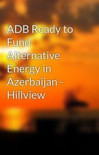 ADB Ready to Fund Alternative Energy in Azerbaijan - Hillview by sissygert50
