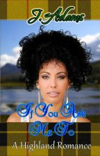 If You Ask Me To: A Highland Romance - Book 3 by jewela