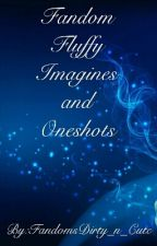 Fandom Imagines And Oneshots by FandomsDirty_n_Cute