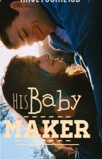 His Baby Maker (On-Going) by HaveYouMetJB