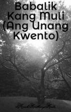 Babalik Kang Muli (Ang Unang Kwento) by MarkAnthonyArtis