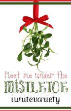 Meet Me Under The Mistletoe ✔ by Iwritevariety