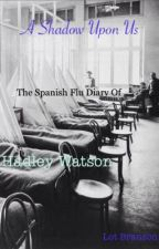 A Shadow Upon Us: The Spanish Flu Diary of Hadley Watson by Lot_Branson