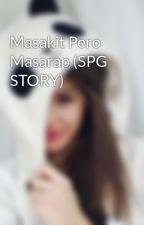 Masakit Pero Masarap (SPG STORY) by Dhenjforevs