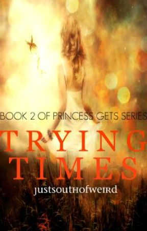 Trying Times. (Book 2 in PRINCESS GETS SERIES) by JustSouthOfWierd