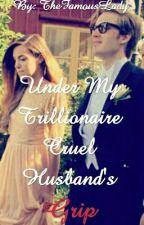 Under My Trillionaire Cruel Husband's Grip by TheFamousLady