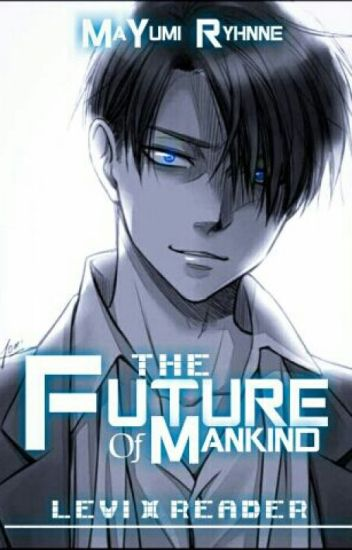 The Future Of Mankind (Levi X Reader) AU [WILL BE RE-WRITTEN SOON]