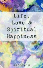 Life, Love & Spiritual Happiness  by aabhie