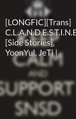 [LONGFIC][Trans] C.L.A.N.D.E.S.T.I.N.E [Side Stories], YoonYul, JeTi |