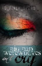 Big Bad Werewolves Don't Cry by ad_finem_spero