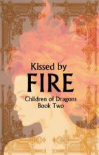 Children of Dragons Book Two: Kissed by Fire by darkphoenix