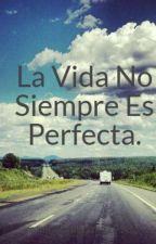 La Vida No Siempre Es Perfecta. by camilavalderrama1998