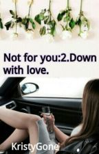 Not For You:2. Down with Love. by KristyGone