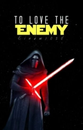 to Love the Enemy (Ben Solo / Kylo Ren Fanfic)