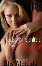 Reencontro de Amor - Trilogia Laços. Livro 3 by ElisAlmeida