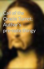 Call of the Oracle Turret: Author's pre-note thingy by jprosk