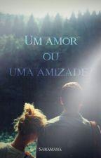 Um Amor ou Uma Amizade? by Saramasa
