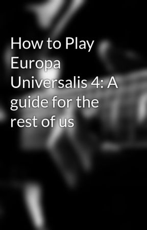 How to Play Europa Universalis 4: A guide for the rest of us
