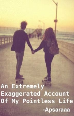 An Extremely Exaggerated Account Of My Pointless Life by apsaraaa