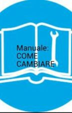 Manuale: COME CAMBIARE by cappuccettorosso97