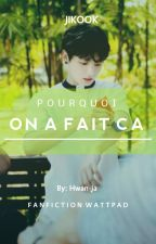 POURQUOI ON A FAIT CA (jikook) by Hwan-ja