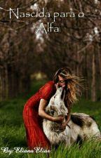 Nascida para O Alfa by ElianaElias